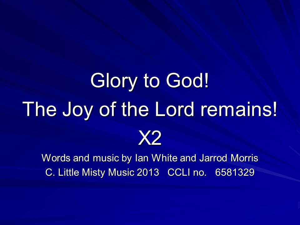Glory to God. The Joy of the Lord remains. X2 Words and music by Ian White and Jarrod Morris C.