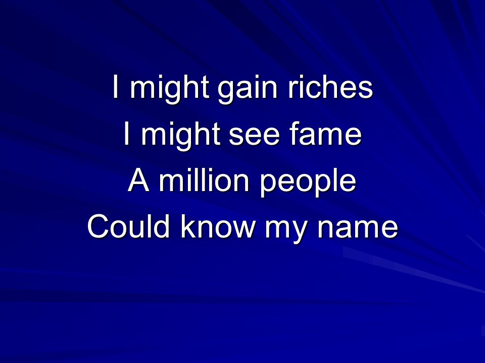 I might gain riches I might see fame A million people Could know my name