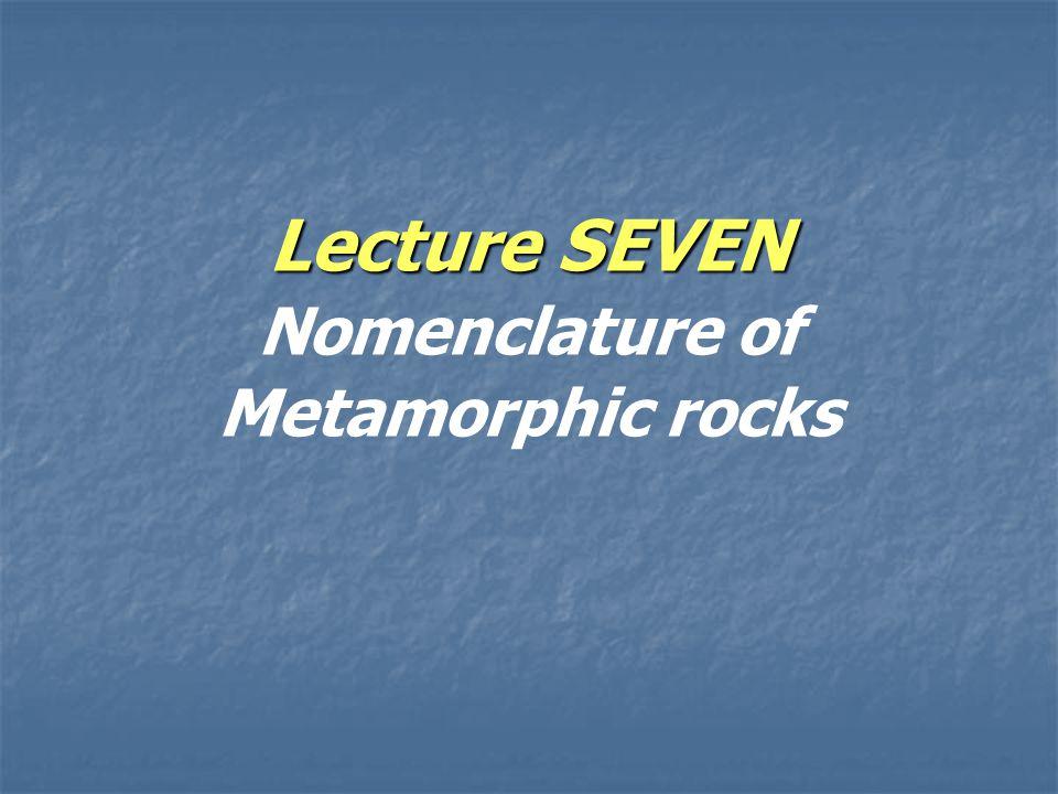 Lecture SEVEN Lecture SEVEN Nomenclature of Metamorphic rocks