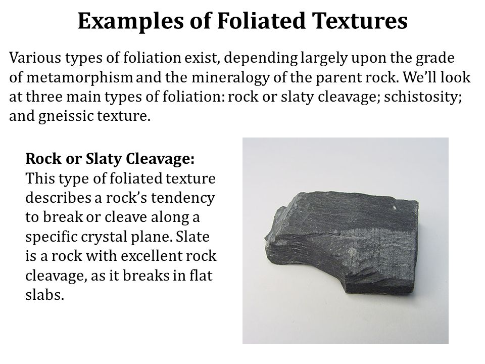 Examples of Foliated Textures Various types of foliation exist, depending largely upon the grade of metamorphism and the mineralogy of the parent rock.