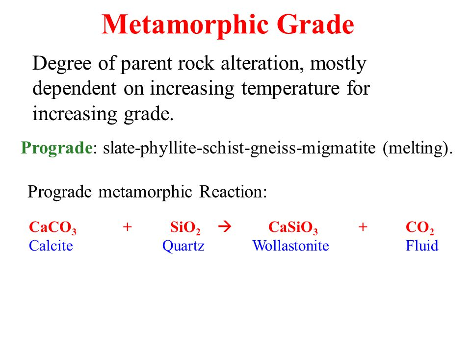 Metamorphic Grade Degree of parent rock alteration, mostly dependent on increasing temperature for increasing grade. Prograde: slate-phyllite-schist-g