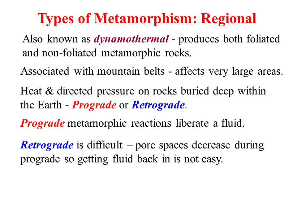Types of Metamorphism: Regional Also known as dynamothermal - produces both foliated and non-foliated metamorphic rocks. Heat & directed pressure on r