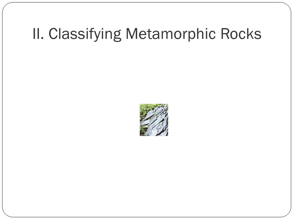 II. Classifying Metamorphic Rocks