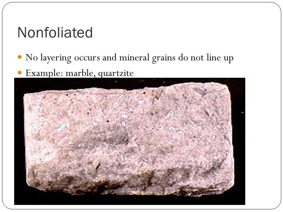 Nonfoliated No layering occurs and mineral grains do not line up Example: marble, quartzite