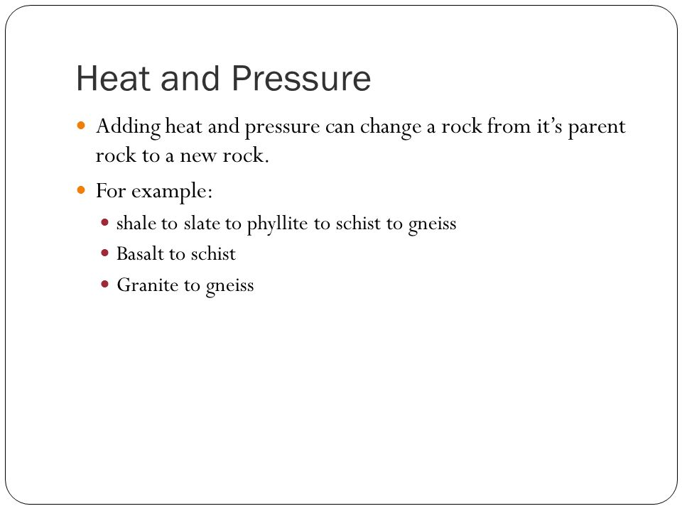 Heat and Pressure Adding heat and pressure can change a rock from it's parent rock to a new rock.