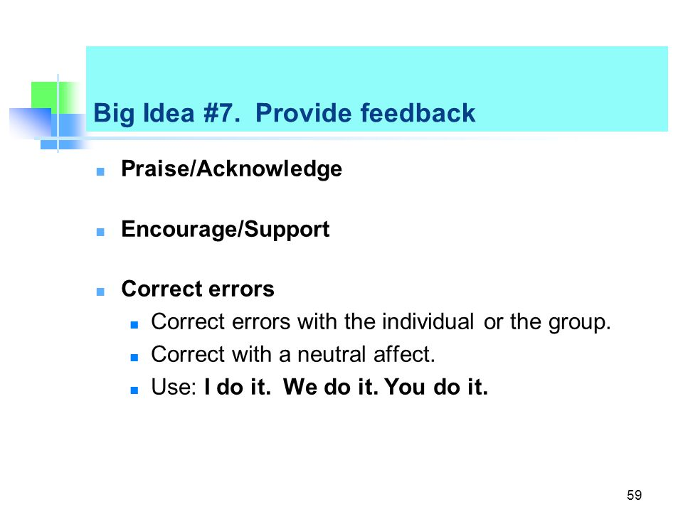 Big Idea #7. Provide feedback Praise/Acknowledge Encourage/Support Correct errors Correct errors with the individual or the group. Correct with a neut