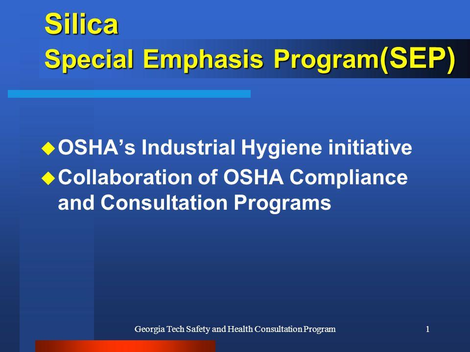 Georgia Tech Safety and Health Consultation Program1 Silica Special Emphasis Program (SEP) u OSHA's Industrial Hygiene initiative u Collaboration of OSHA Compliance and Consultation Programs