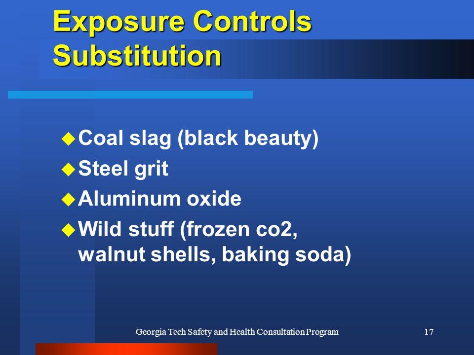 Georgia Tech Safety and Health Consultation Program17 Exposure Controls Substitution u Coal slag (black beauty) u Steel grit u Aluminum oxide u Wild stuff (frozen co2, walnut shells, baking soda)