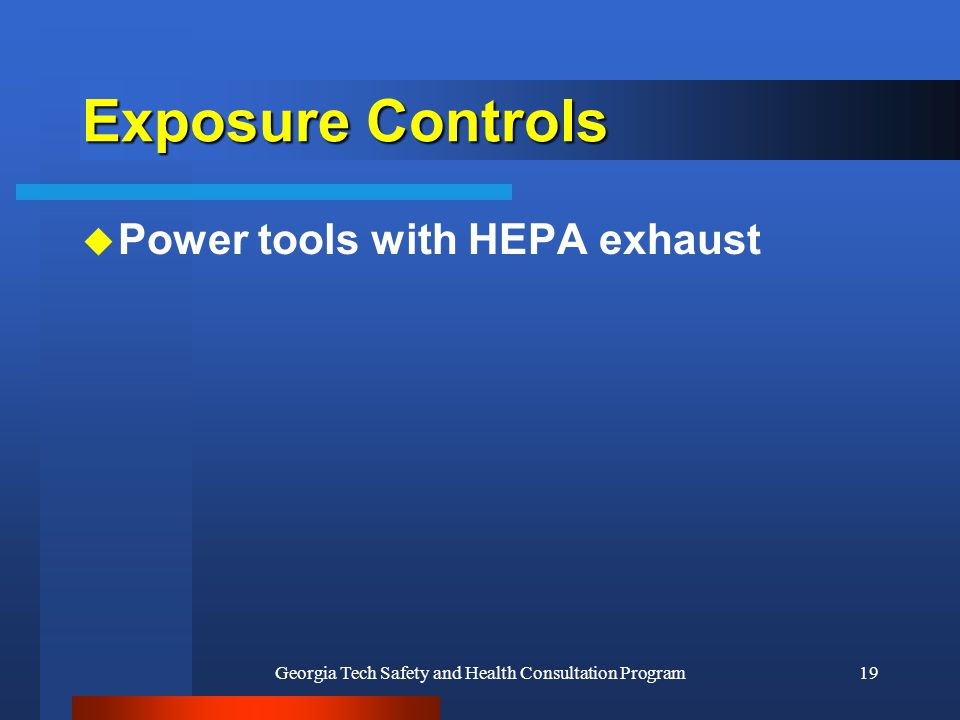 Georgia Tech Safety and Health Consultation Program19 Exposure Controls u Power tools with HEPA exhaust