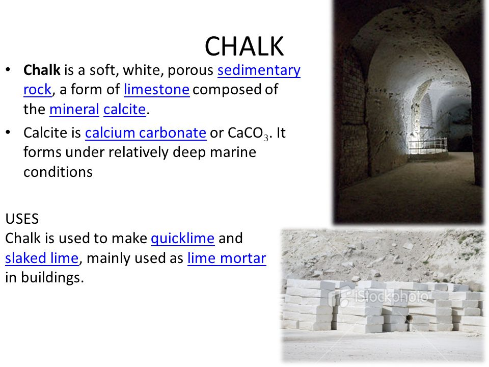 CHALK Chalk is a soft, white, porous sedimentary rock, a form of limestone composed of the mineral calcite.sedimentary rocklimestonemineralcalcite Cal