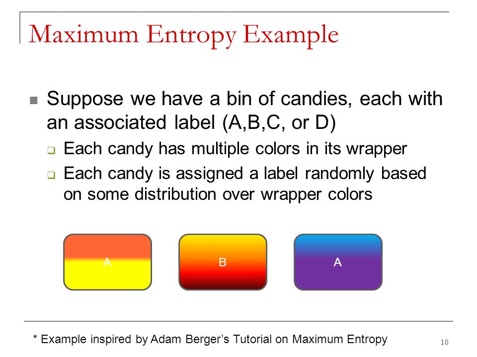 Maximum Entropy Example Suppose we have a bin of candies, each with an associated label (A,B,C, or D)  Each candy has multiple colors in its wrapper