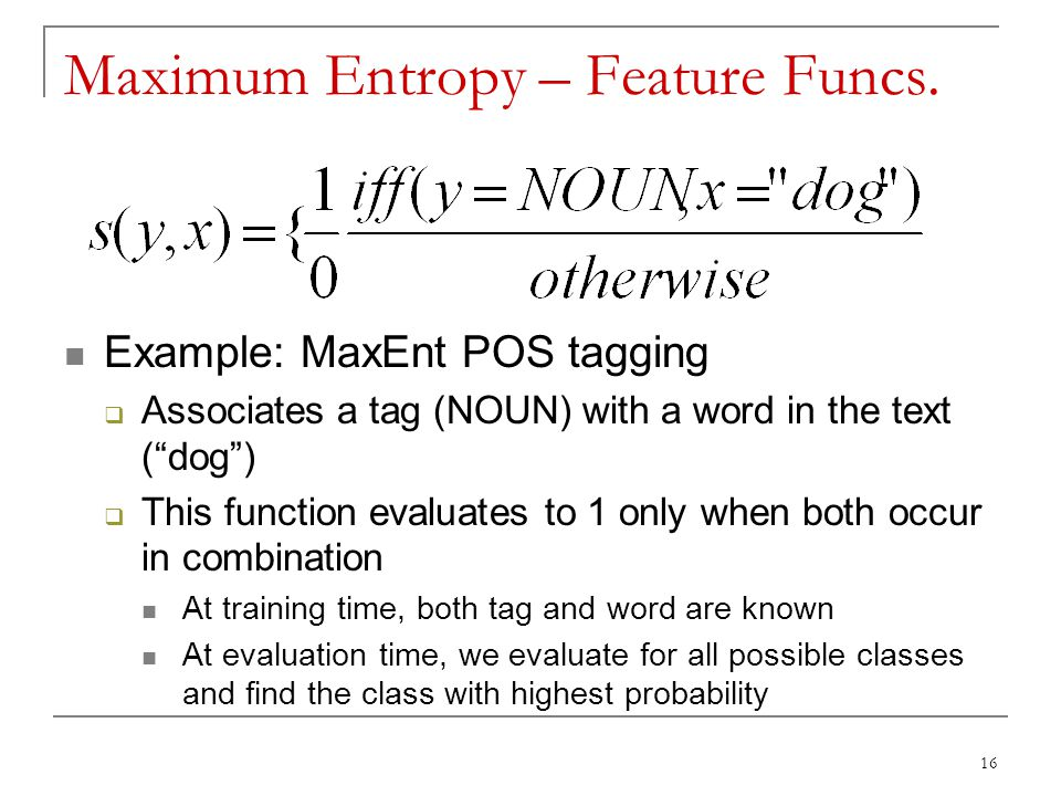 """Maximum Entropy – Feature Funcs. Example: MaxEnt POS tagging  Associates a tag (NOUN) with a word in the text (""""dog"""")  This function evaluates to 1"""