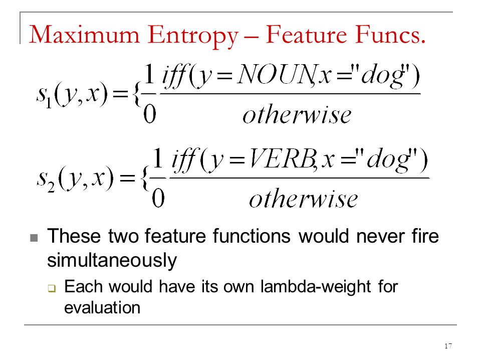 Maximum Entropy – Feature Funcs. These two feature functions would never fire simultaneously  Each would have its own lambda-weight for evaluation 17