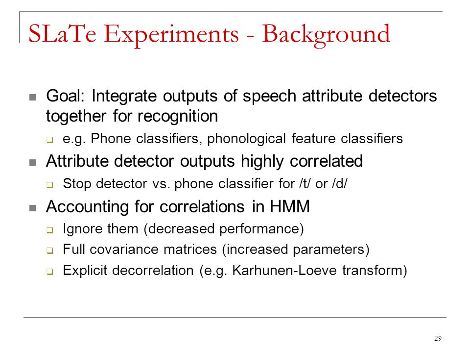 29 SLaTe Experiments - Background Goal: Integrate outputs of speech attribute detectors together for recognition  e.g. Phone classifiers, phonologica