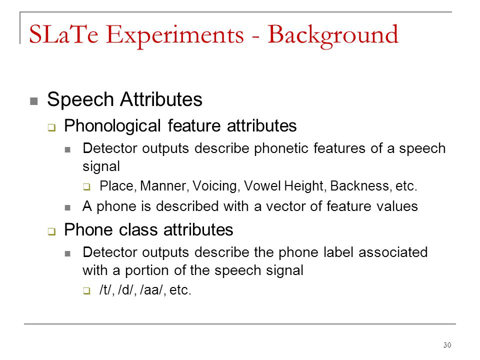 30 SLaTe Experiments - Background Speech Attributes  Phonological feature attributes Detector outputs describe phonetic features of a speech signal 