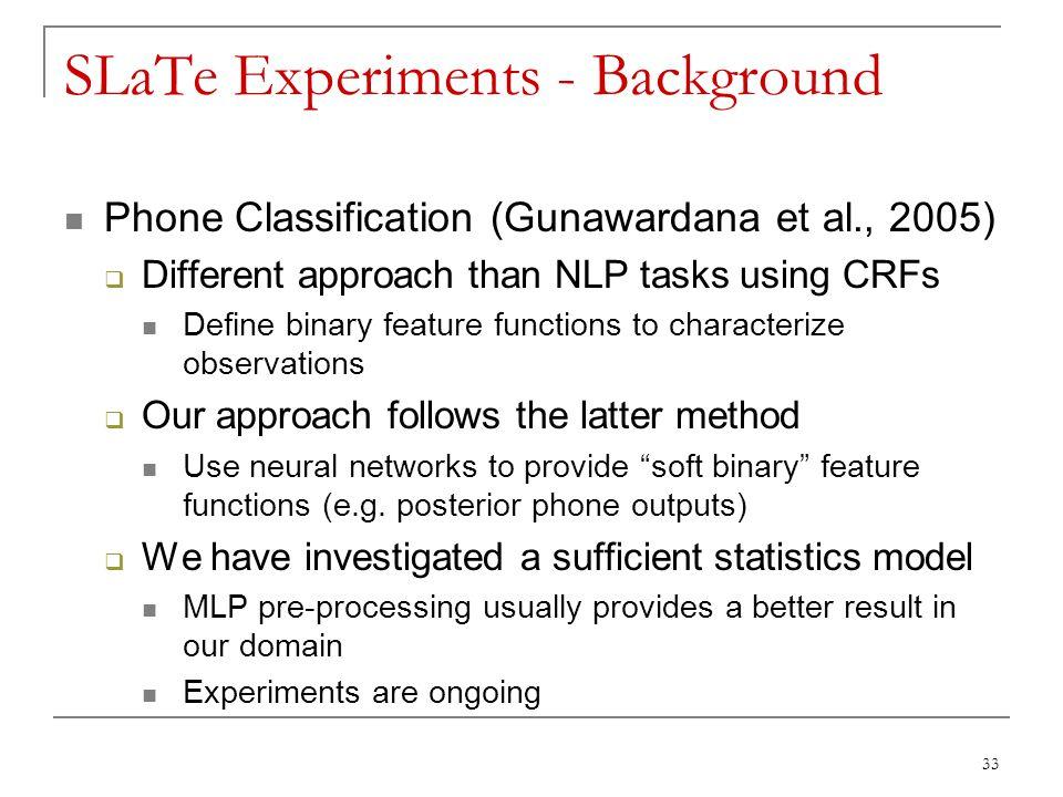 33 SLaTe Experiments - Background Phone Classification (Gunawardana et al., 2005)  Different approach than NLP tasks using CRFs Define binary feature