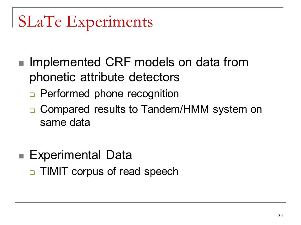34 SLaTe Experiments Implemented CRF models on data from phonetic attribute detectors  Performed phone recognition  Compared results to Tandem/HMM s