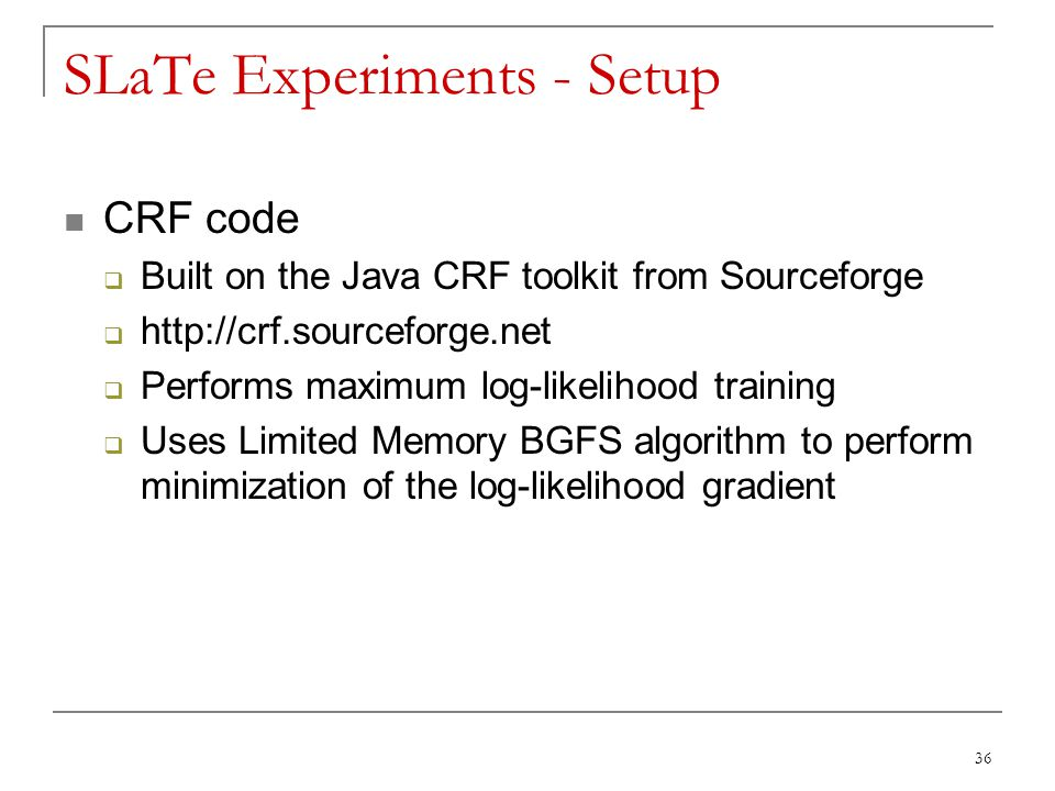 36 SLaTe Experiments - Setup CRF code  Built on the Java CRF toolkit from Sourceforge  http://crf.sourceforge.net  Performs maximum log-likelihood