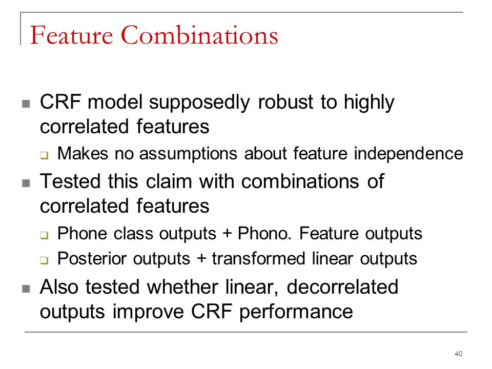 40 Feature Combinations CRF model supposedly robust to highly correlated features  Makes no assumptions about feature independence Tested this claim