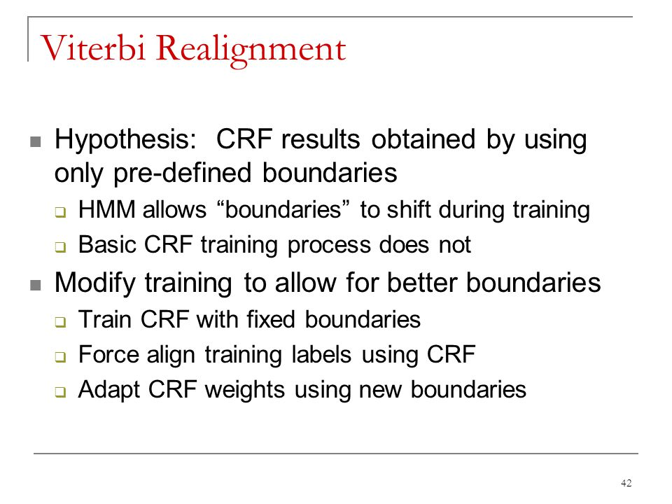 """42 Viterbi Realignment Hypothesis: CRF results obtained by using only pre-defined boundaries  HMM allows """"boundaries"""" to shift during training  Basi"""
