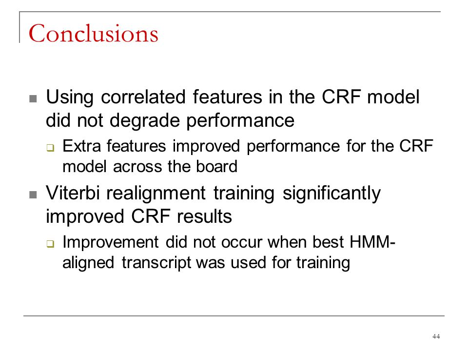 44 Conclusions Using correlated features in the CRF model did not degrade performance  Extra features improved performance for the CRF model across t