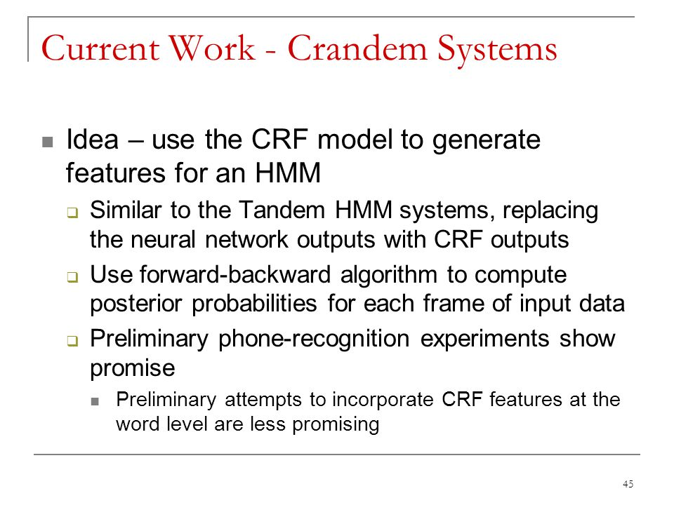Current Work - Crandem Systems Idea – use the CRF model to generate features for an HMM  Similar to the Tandem HMM systems, replacing the neural netw