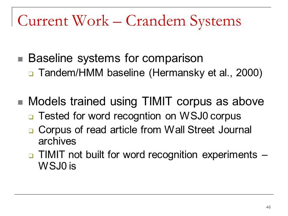 46 Current Work – Crandem Systems Baseline systems for comparison  Tandem/HMM baseline (Hermansky et al., 2000) Models trained using TIMIT corpus as