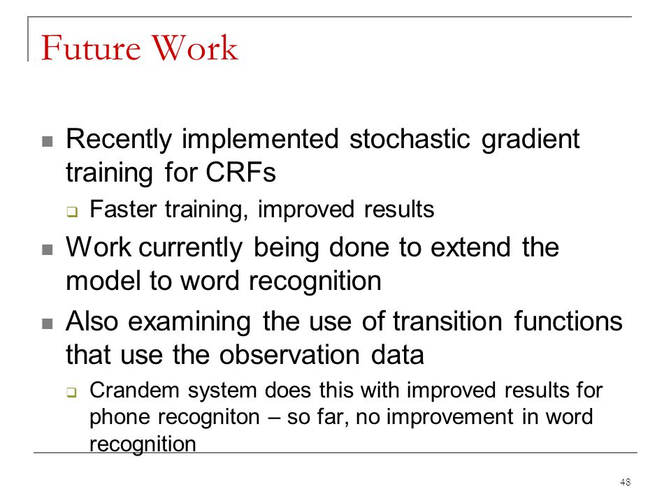 48 Future Work Recently implemented stochastic gradient training for CRFs  Faster training, improved results Work currently being done to extend the