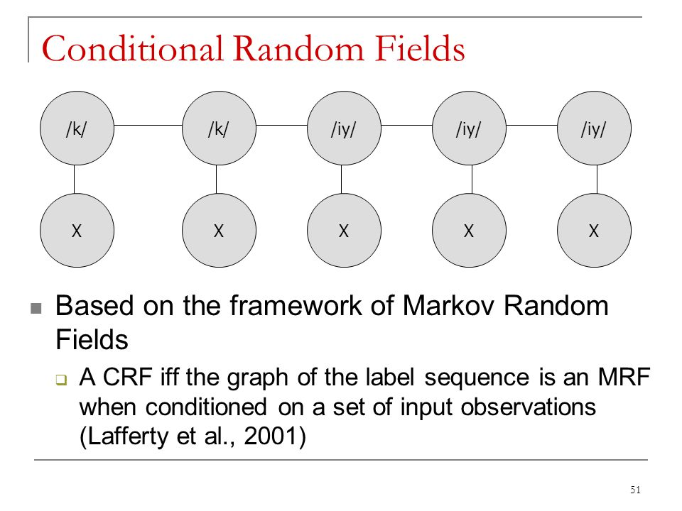 51 Conditional Random Fields Based on the framework of Markov Random Fields  A CRF iff the graph of the label sequence is an MRF when conditioned on