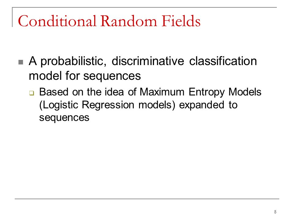 Conditional Random Fields A probabilistic, discriminative classification model for sequences  Based on the idea of Maximum Entropy Models (Logistic R