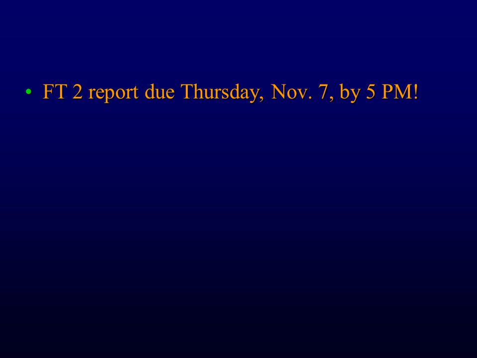 FT 2 report due Thursday, Nov. 7, by 5 PM!FT 2 report due Thursday, Nov. 7, by 5 PM!