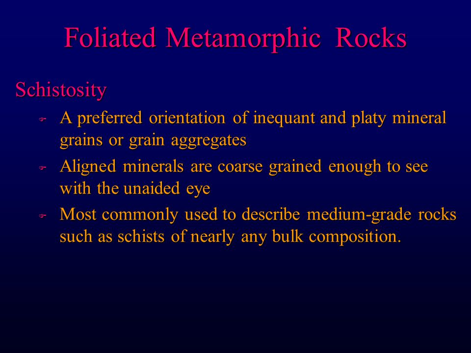 Schistosity F A preferred orientation of inequant and platy mineral grains or grain aggregates F Aligned minerals are coarse grained enough to see with the unaided eye F Most commonly used to describe medium-grade rocks such as schists of nearly any bulk composition.