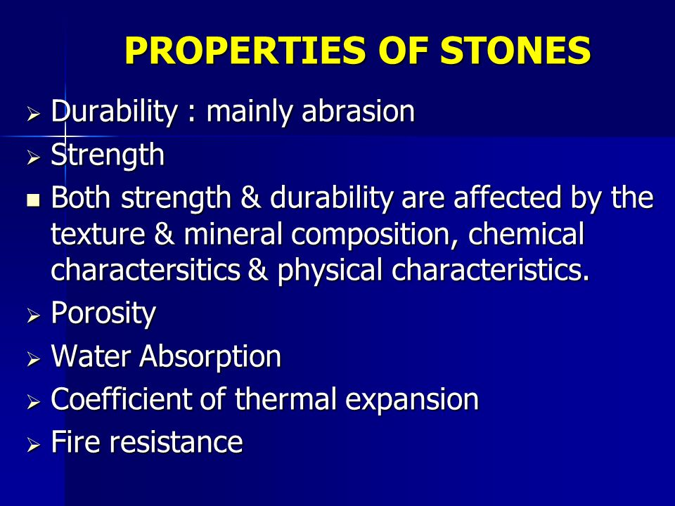 PROPERTIES OF STONES  Durability : mainly abrasion  Strength Both strength & durability are affected by the texture & mineral composition, chemical charactersitics & physical characteristics.