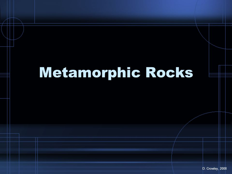Metamorphic Rocks D. Crowley, 2008