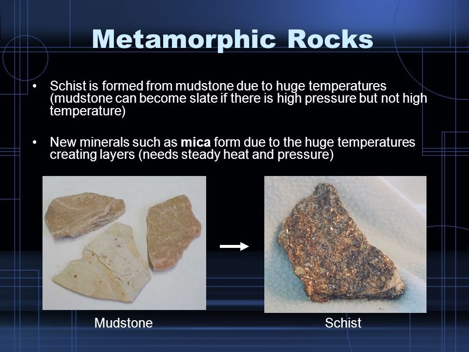 Metamorphic Rocks Schist is formed from mudstone due to huge temperatures (mudstone can become slate if there is high pressure but not high temperature) New minerals such as mica form due to the huge temperatures creating layers (needs steady heat and pressure) MudstoneSchist