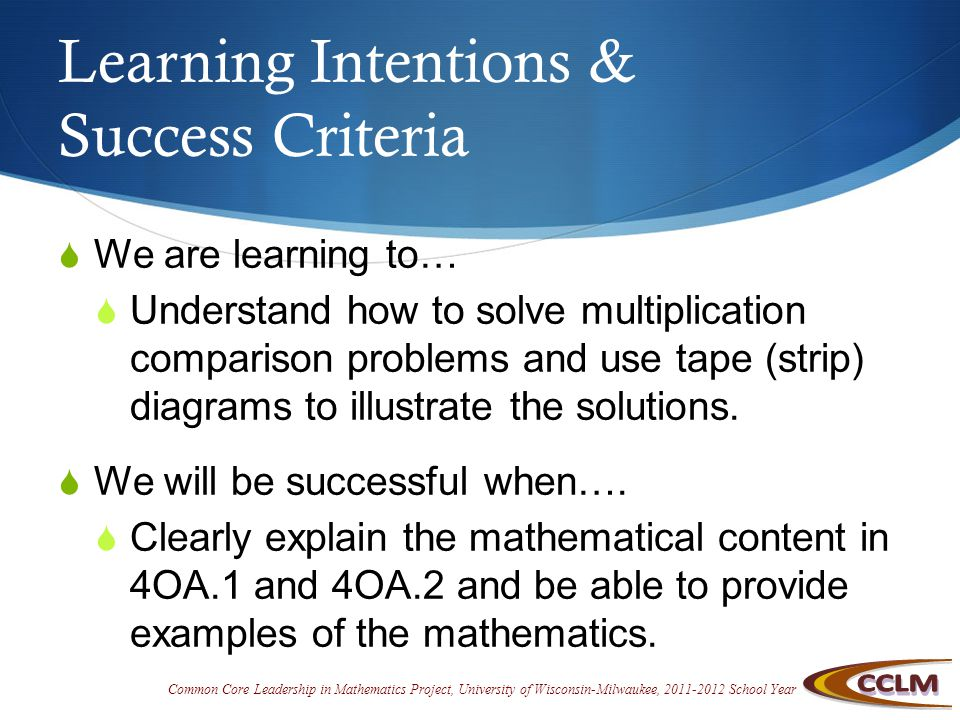 Common Core Leadership in Mathematics Project, University of Wisconsin-Milwaukee, 2011-2012 School Year Learning Intentions & Success Criteria  We are learning to…  Understand how to solve multiplication comparison problems and use tape (strip) diagrams to illustrate the solutions.