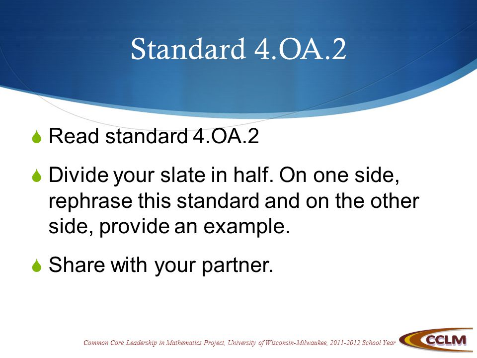 Common Core Leadership in Mathematics Project, University of Wisconsin-Milwaukee, 2011-2012 School Year Standard 4.OA.2  Read standard 4.OA.2  Divide your slate in half.