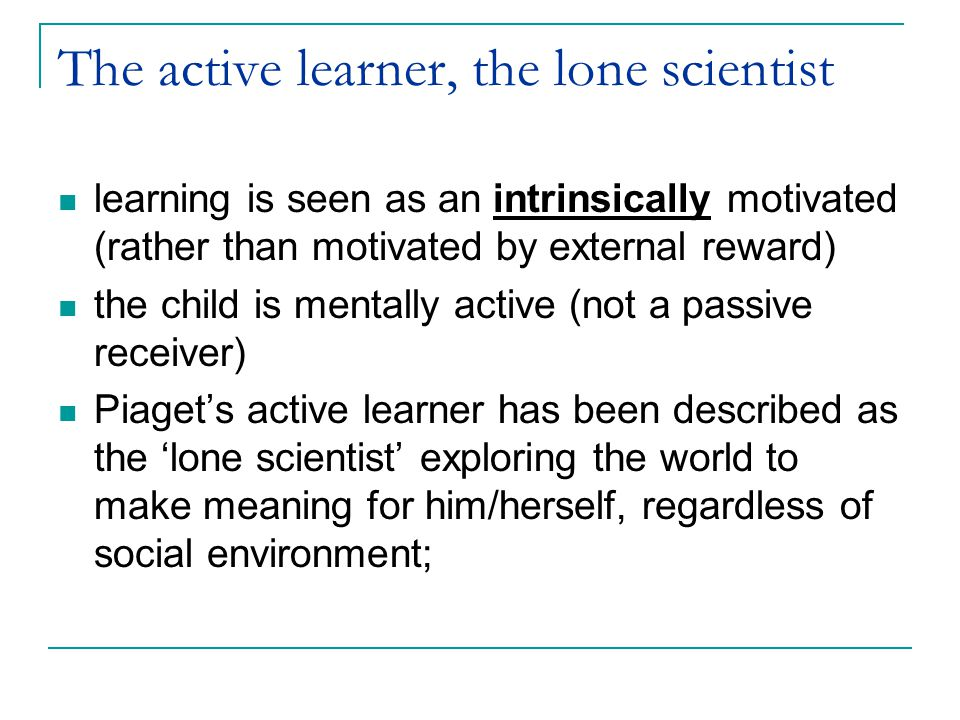 The active learner, the lone scientist learning is seen as an intrinsically motivated (rather than motivated by external reward) the child is mentally active (not a passive receiver) Piaget's active learner has been described as the 'lone scientist' exploring the world to make meaning for him/herself, regardless of social environment;
