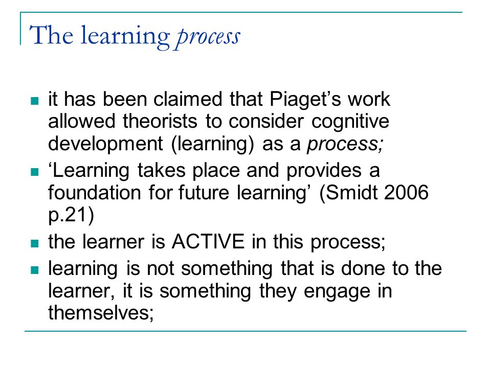 The learning process it has been claimed that Piaget's work allowed theorists to consider cognitive development (learning) as a process; 'Learning takes place and provides a foundation for future learning' (Smidt 2006 p.21) the learner is ACTIVE in this process; learning is not something that is done to the learner, it is something they engage in themselves;
