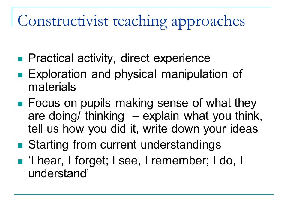 Constructivist teaching approaches Practical activity, direct experience Exploration and physical manipulation of materials Focus on pupils making sense of what they are doing/ thinking – explain what you think, tell us how you did it, write down your ideas Starting from current understandings 'I hear, I forget; I see, I remember; I do, I understand'