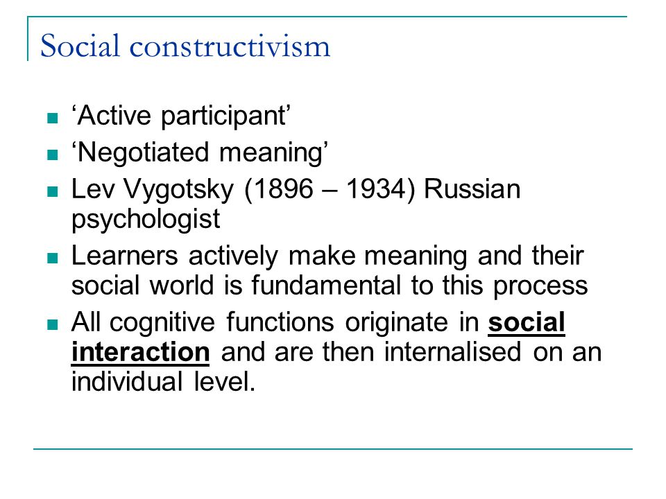 Social constructivism 'Active participant' 'Negotiated meaning' Lev Vygotsky (1896 – 1934) Russian psychologist Learners actively make meaning and their social world is fundamental to this process All cognitive functions originate in social interaction and are then internalised on an individual level.