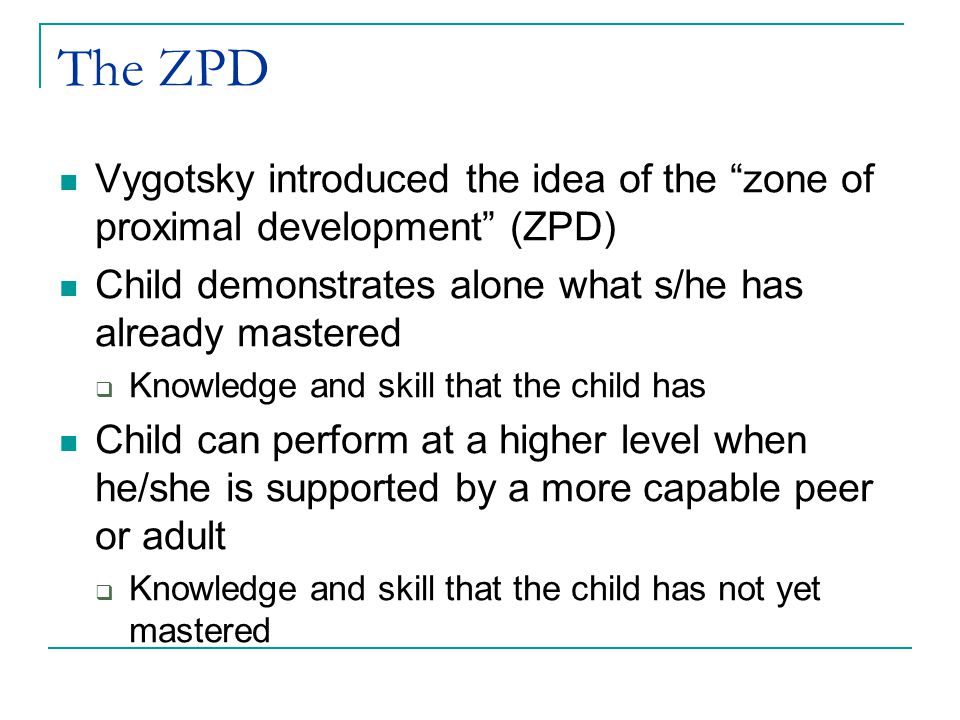 The ZPD Vygotsky introduced the idea of the zone of proximal development (ZPD) Child demonstrates alone what s/he has already mastered  Knowledge and skill that the child has Child can perform at a higher level when he/she is supported by a more capable peer or adult  Knowledge and skill that the child has not yet mastered