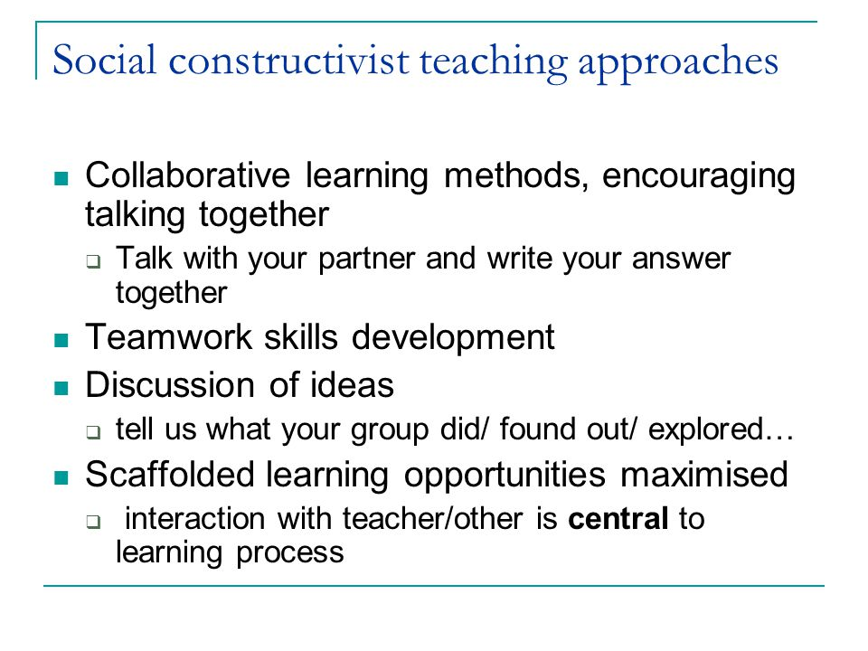 Social constructivist teaching approaches Collaborative learning methods, encouraging talking together  Talk with your partner and write your answer together Teamwork skills development Discussion of ideas  tell us what your group did/ found out/ explored… Scaffolded learning opportunities maximised  interaction with teacher/other is central to learning process