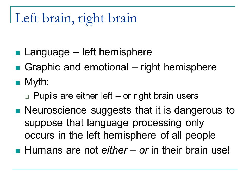 Left brain, right brain Language – left hemisphere Graphic and emotional – right hemisphere Myth:  Pupils are either left – or right brain users Neuroscience suggests that it is dangerous to suppose that language processing only occurs in the left hemisphere of all people Humans are not either – or in their brain use!