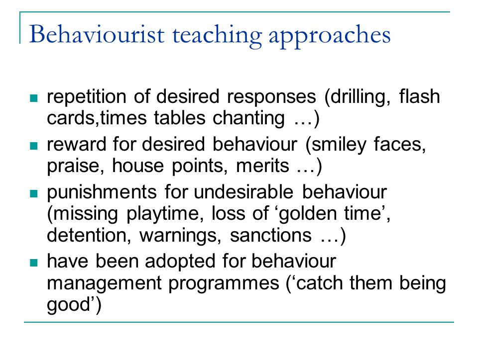 Behaviourist teaching approaches repetition of desired responses (drilling, flash cards,times tables chanting …) reward for desired behaviour (smiley faces, praise, house points, merits …) punishments for undesirable behaviour (missing playtime, loss of 'golden time', detention, warnings, sanctions …) have been adopted for behaviour management programmes ('catch them being good')