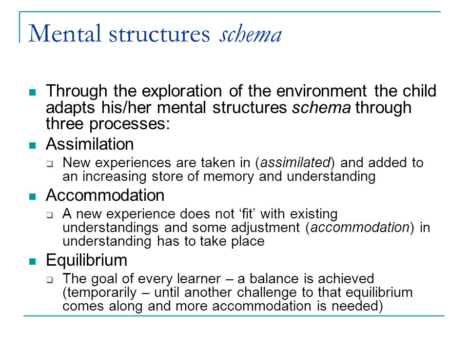 Mental structures schema Through the exploration of the environment the child adapts his/her mental structures schema through three processes: Assimilation  New experiences are taken in (assimilated) and added to an increasing store of memory and understanding Accommodation  A new experience does not 'fit' with existing understandings and some adjustment (accommodation) in understanding has to take place Equilibrium  The goal of every learner – a balance is achieved (temporarily – until another challenge to that equilibrium comes along and more accommodation is needed)