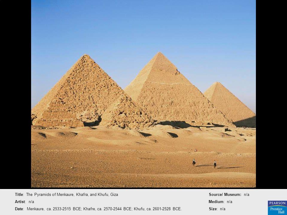 Title: The Pyramids of Menkaure, Khafra, and Khufu, Giza Artist: n/a Date: Menkaure, ca. 2533-2515 BCE; Khafre, ca. 2570-2544 BCE; Khufu, ca. 2601-252