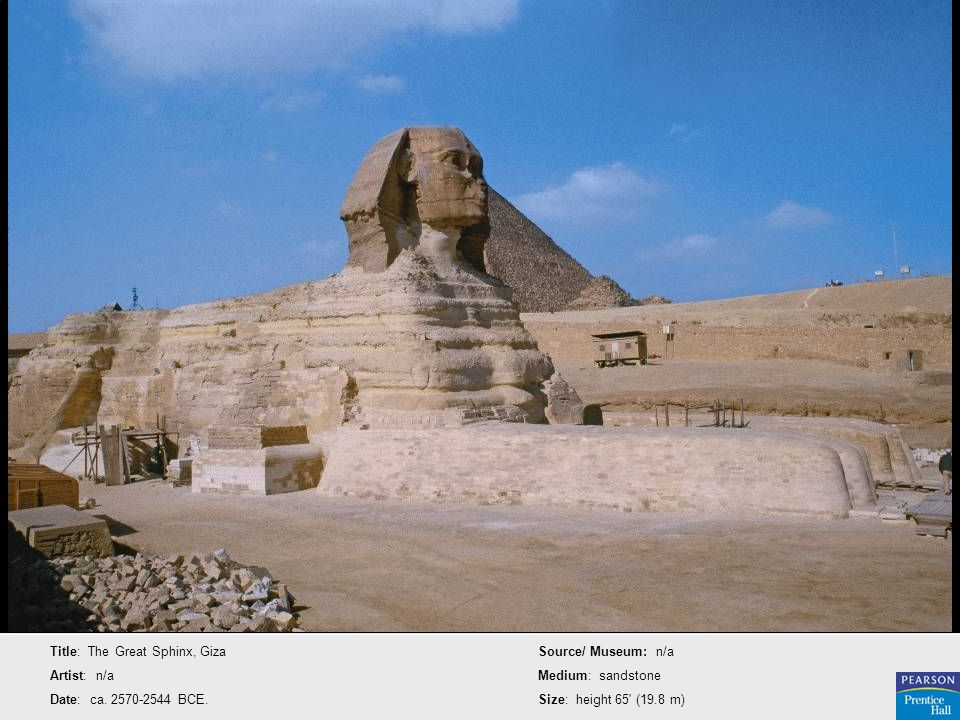 Title: The Great Sphinx, Giza Artist: n/a Date: ca. 2570-2544 BCE. Source/ Museum: n/a Medium: sandstone Size: height 65' (19.8 m)