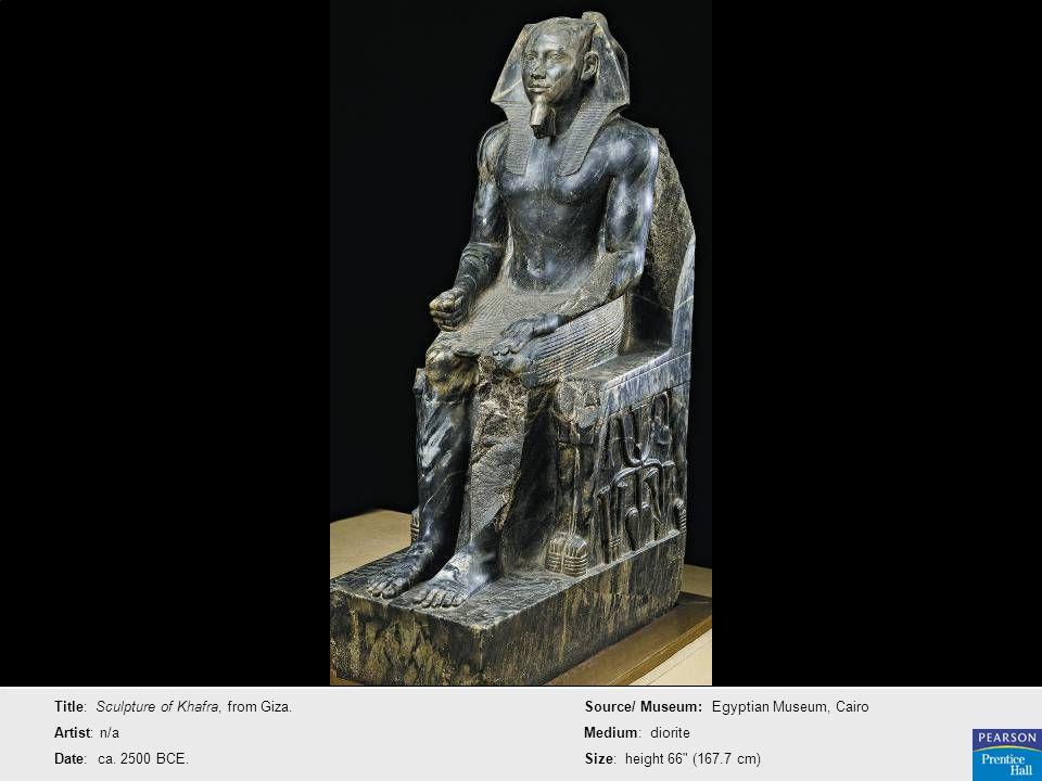 Title: Sculpture of Khafra, from Giza. Artist: n/a Date: ca. 2500 BCE. Source/ Museum: Egyptian Museum, Cairo Medium: diorite Size: height 66