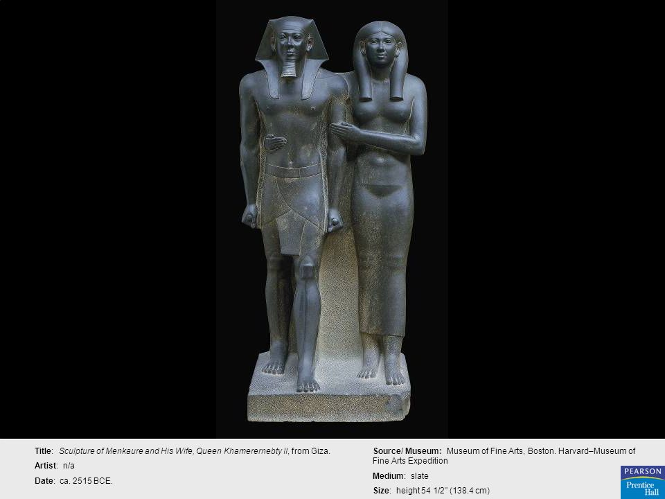 Title: Sculpture of Menkaure and His Wife, Queen Khamerernebty II, from Giza. Artist: n/a Date: ca. 2515 BCE. Source/ Museum: Museum of Fine Arts, Bos